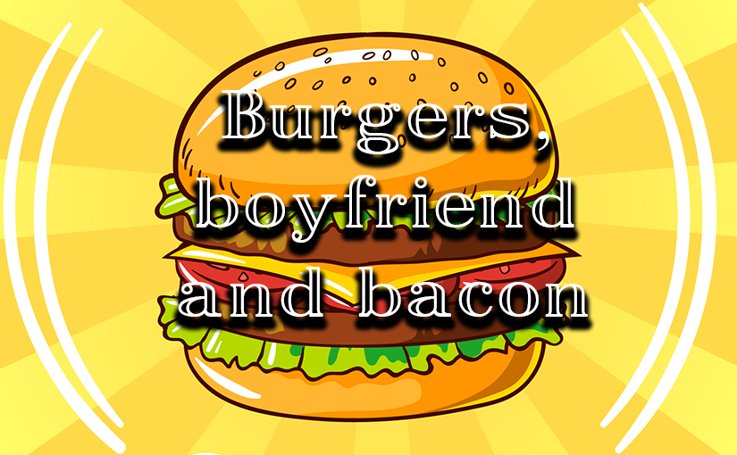 Burgers, boyfriend and bacon